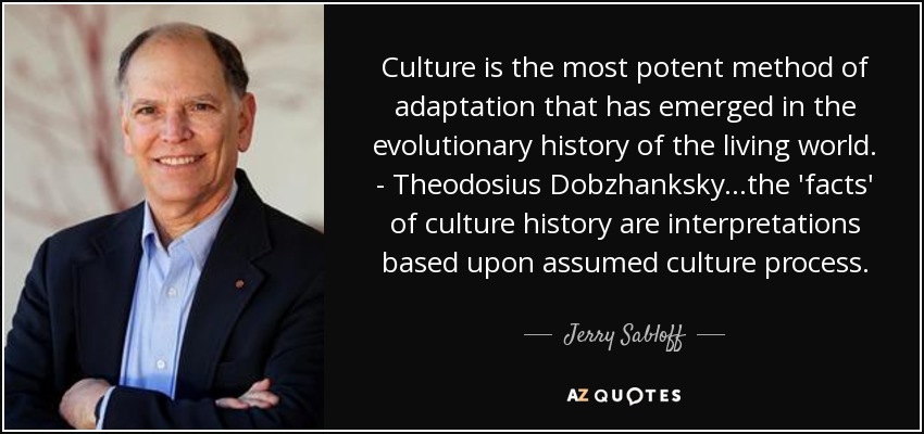 Culture is the most potent method of adaptation that has emerged in the evolutionary history of the living world. - Theodosius Dobzhanksky...the 'facts' of culture history are interpretations based upon assumed culture process. - Jerry Sabloff