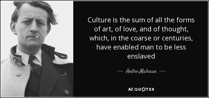 Culture is the sum of all the forms of art, of love, and of thought, which, in the coarse or centuries, have enabled man to be less enslaved - Andre Malraux