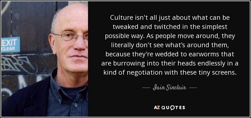 Culture isn't all just about what can be tweaked and twitched in the simplest possible way. As people move around, they literally don't see what's around them, because they're wedded to earworms that are burrowing into their heads endlessly in a kind of negotiation with these tiny screens. - Iain Sinclair