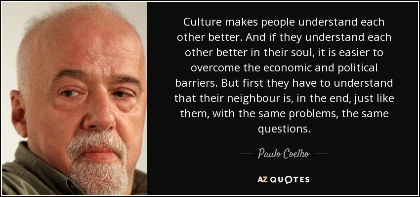 Culture makes people understand each other better. And if they understand each other better in their soul, it is easier to overcome the economic and political barriers. But first they have to understand that their neighbour is, in the end, just like them, with the same problems, the same questions. - Paulo Coelho