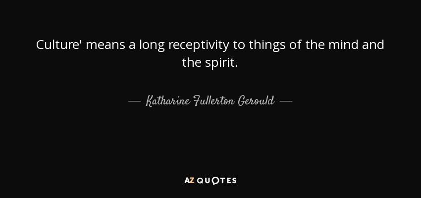 Culture' means a long receptivity to things of the mind and the spirit. - Katharine Fullerton Gerould