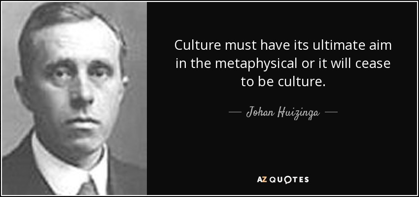 Culture must have its ultimate aim in the metaphysical or it will cease to be culture. - Johan Huizinga