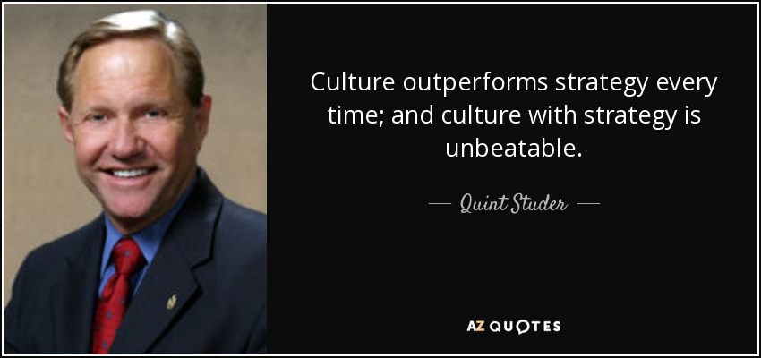 Culture outperforms strategy every time; and culture with strategy is unbeatable. - Quint Studer