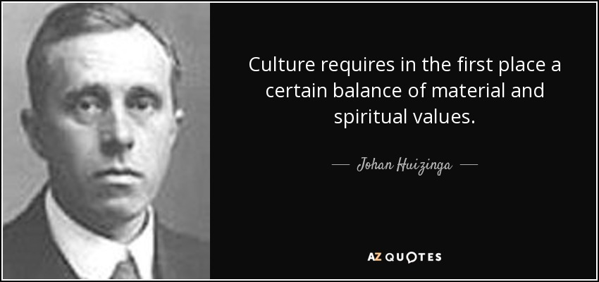 Culture requires in the first place a certain balance of material and spiritual values. - Johan Huizinga