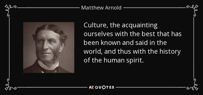 Culture, the acquainting ourselves with the best that has been known and said in the world, and thus with the history of the human spirit. - Matthew Arnold