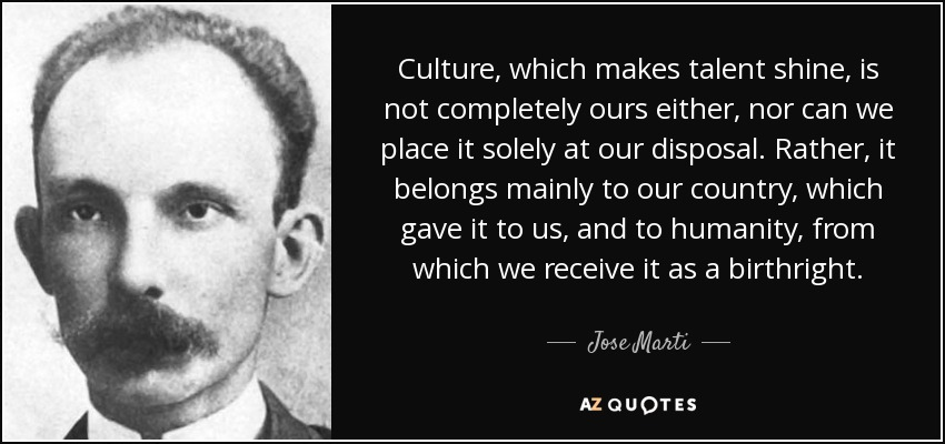 Culture, which makes talent shine, is not completely ours either, nor can we place it solely at our disposal. Rather, it belongs mainly to our country, which gave it to us, and to humanity, from which we receive it as a birthright. - Jose Marti