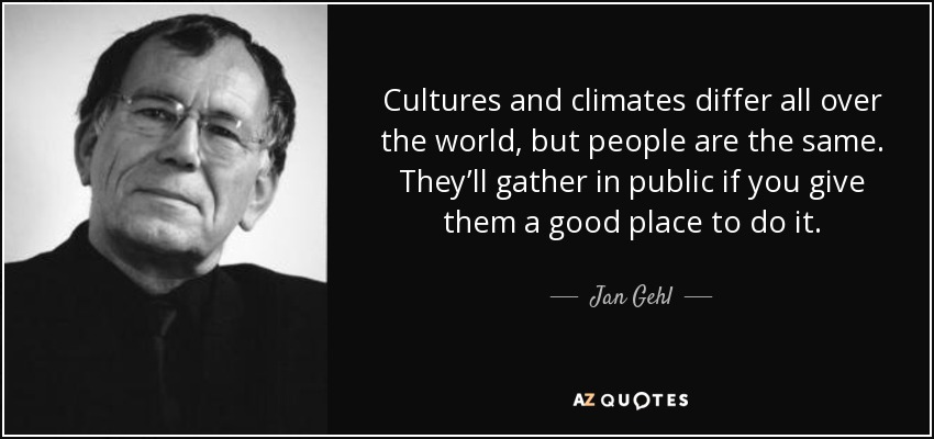 Cultures and climates differ all over the world, but people are the same. They'll gather in public if you give them a good place to do it. - Jan Gehl