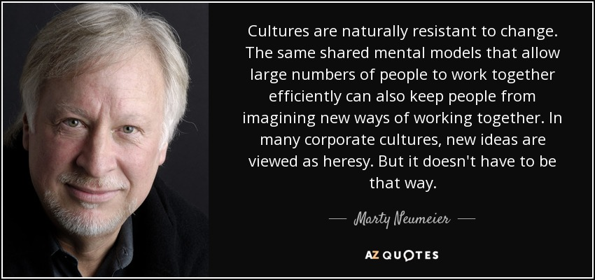Cultures are naturally resistant to change. The same shared mental models that allow large numbers of people to work together efficiently can also keep people from imagining new ways of working together. In many corporate cultures, new ideas are viewed as heresy. But it doesn't have to be that way. - Marty Neumeier
