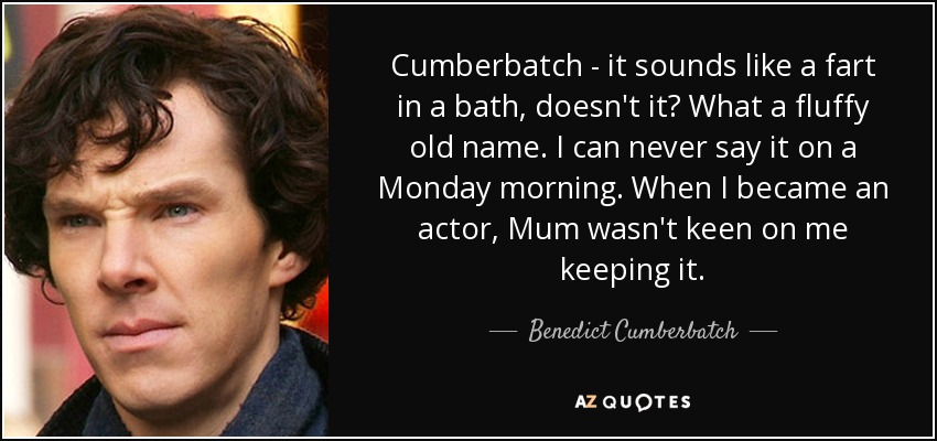 Cumberbatch - it sounds like a fart in a bath, doesn't it? What a fluffy old name. I can never say it on a Monday morning. When I became an actor, Mum wasn't keen on me keeping it. - Benedict Cumberbatch