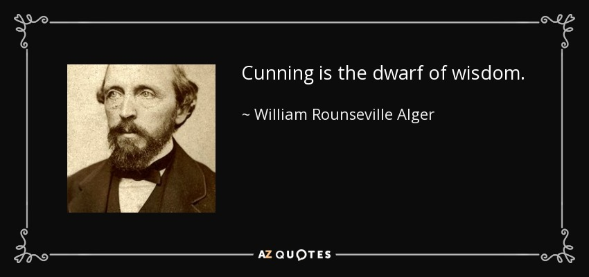 Cunning is the dwarf of wisdom. - William Rounseville Alger