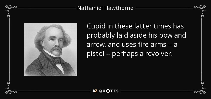 Cupid in these latter times has probably laid aside his bow and arrow, and uses fire-arms -- a pistol -- perhaps a revolver. - Nathaniel Hawthorne