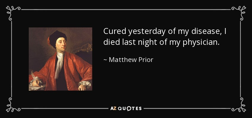 Cured yesterday of my disease, I died last night of my physician. - Matthew Prior