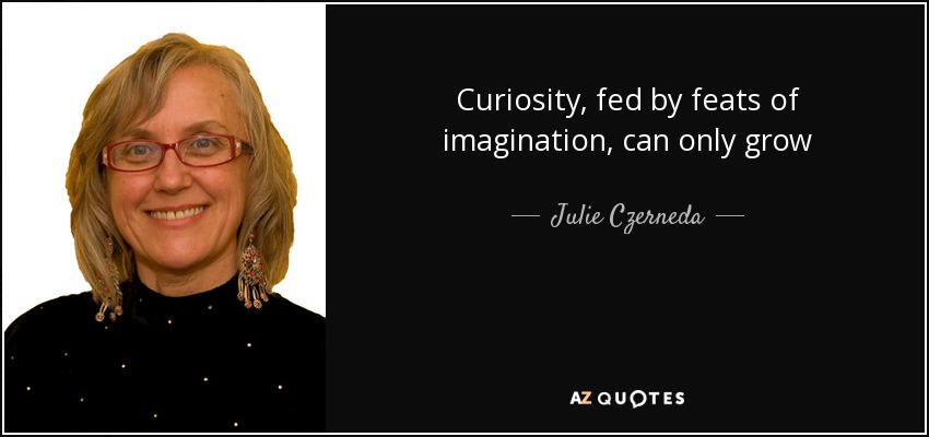 Curiosity, fed by feats of imagination, can only grow - Julie Czerneda