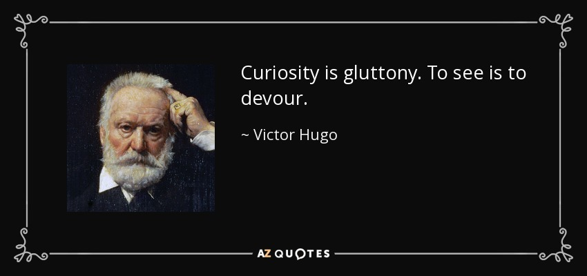 Curiosity is gluttony. To see is to devour. - Victor Hugo