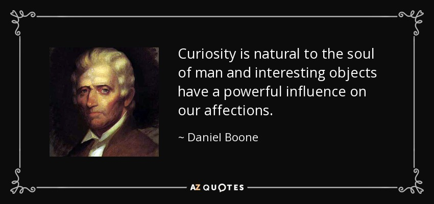 Curiosity is natural to the soul of man and interesting objects have a powerful influence on our affections. - Daniel Boone