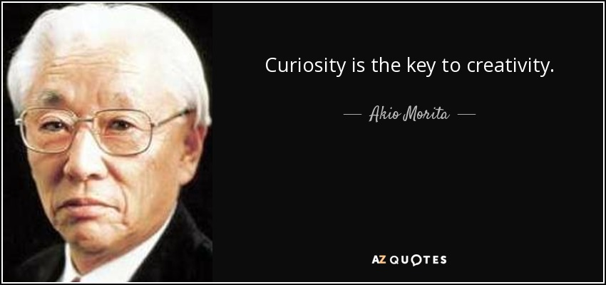 Curiosity is the key to creativity. - Akio Morita