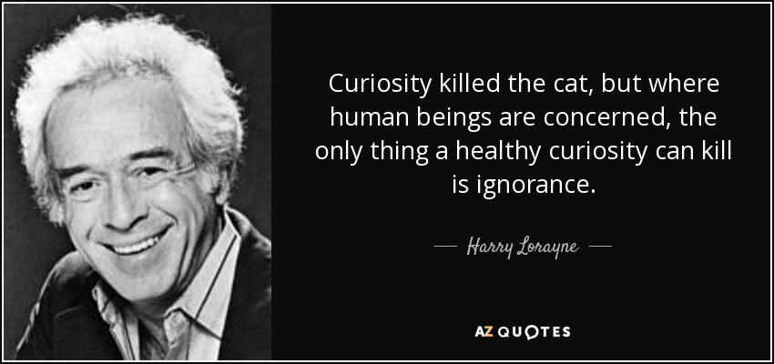 Curiosity killed the cat, but where human beings are concerned, the only thing a healthy curiosity can kill is ignorance. - Harry Lorayne