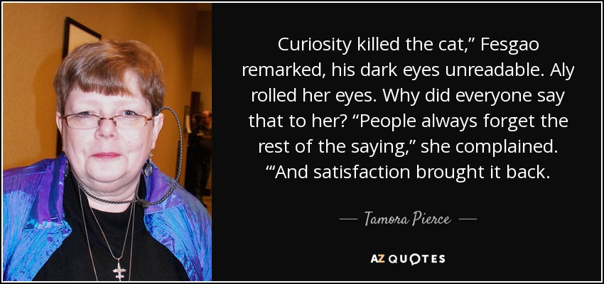 "Curiosity killed the cat,"" Fesgao remarked, his dark eyes unreadable. Aly rolled her eyes. Why did everyone say that to her? ""People always forget the rest of the saying,"" she complained. ""'And satisfaction brought it back. - Tamora Pierce"