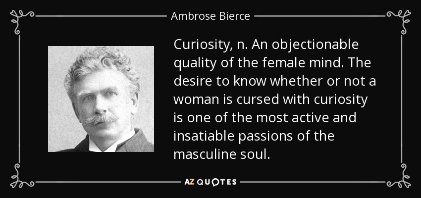 Curiosity, n. An objectionable quality of the female mind. The desire to know whether or not a woman is cursed with curiosity is one of the most active and insatiable passions of the masculine soul. - Ambrose Bierce