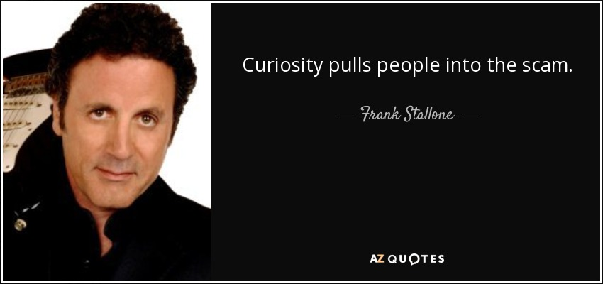 Curiosity pulls people into the scam. - Frank Stallone