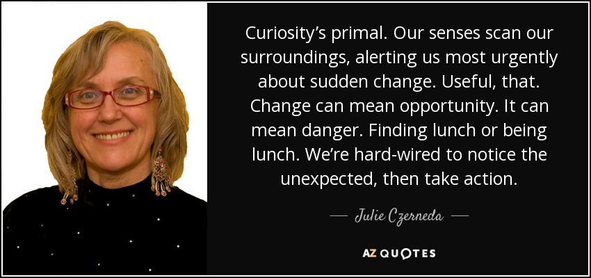 Curiosity's primal. Our senses scan our surroundings, alerting us most urgently about sudden change. Useful, that. Change can mean opportunity. It can mean danger. Finding lunch or being lunch. We're hard-wired to notice the unexpected, then take action. - Julie Czerneda