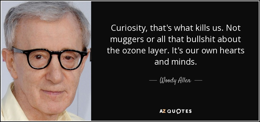 Curiosity, that's what kills us. Not muggers or all that bullshit about the ozone layer. It's our own hearts and minds. - Woody Allen