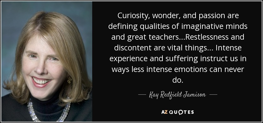 Curiosity, wonder, and passion are defining qualities of imaginative minds and great teachers...Restlessness and discontent are vital things... Intense experience and suffering instruct us in ways less intense emotions can never do. - Kay Redfield Jamison