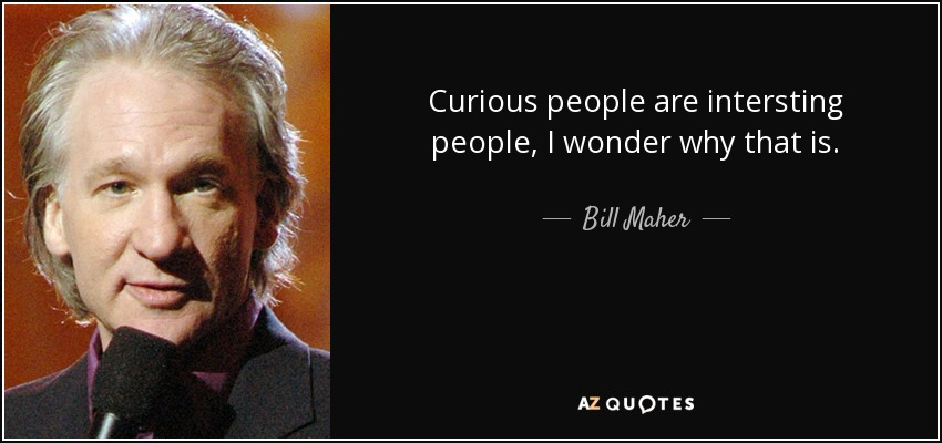 Curious people are intersting people, I wonder why that is. - Bill Maher