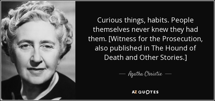 Curious things, habits. People themselves never knew they had them. [Witness for the Prosecution, also published in The Hound of Death and Other Stories.] - Agatha Christie