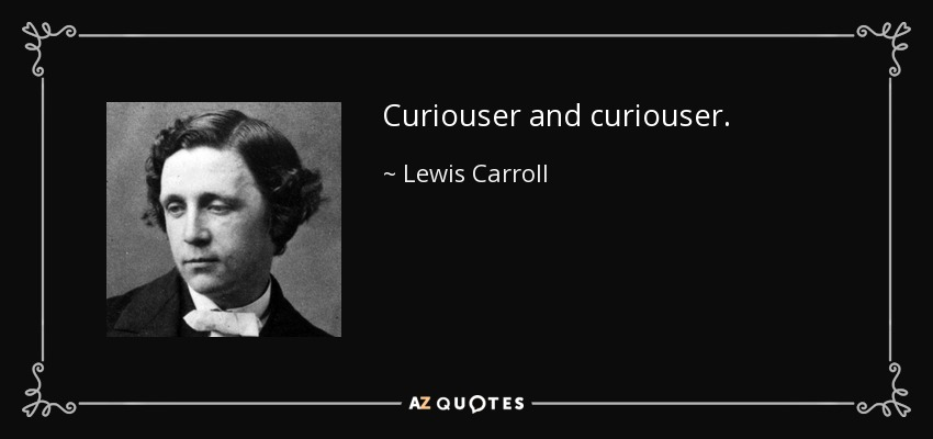 Curiouser and curiouser. - Lewis Carroll