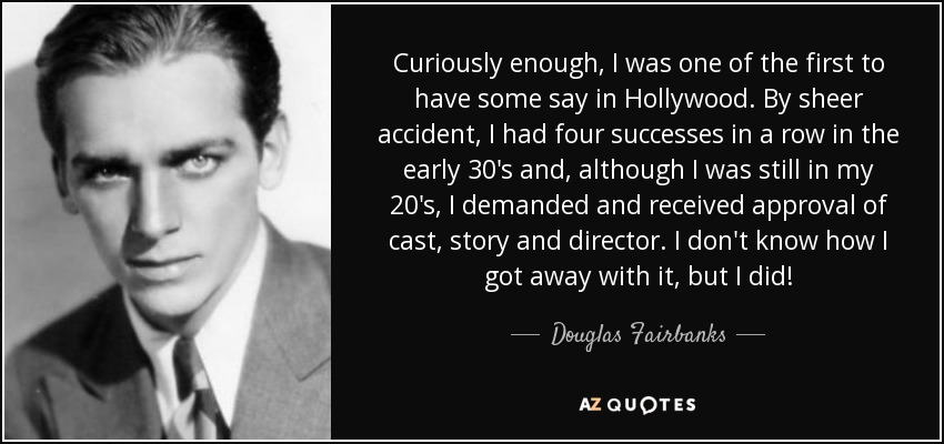 Curiously enough, I was one of the first to have some say in Hollywood. By sheer accident, I had four successes in a row in the early 30's and, although I was still in my 20's, I demanded and received approval of cast, story and director. I don't know how I got away with it, but I did! - Douglas Fairbanks, Jr.