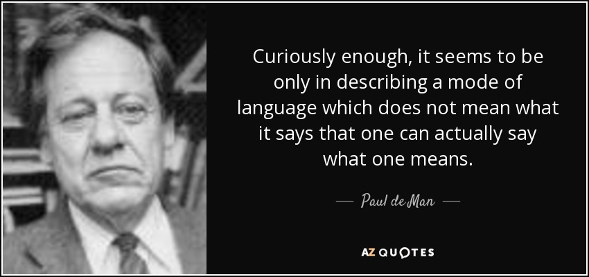 Curiously enough, it seems to be only in describing a mode of language which does not mean what it says that one can actually say what one means. - Paul de Man