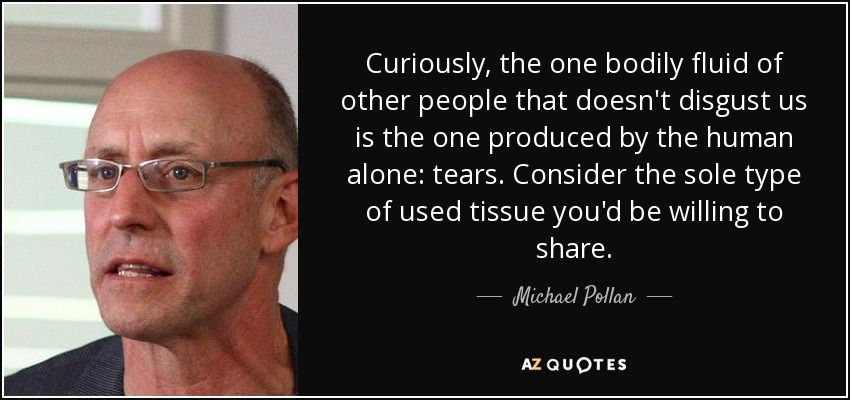 Curiously, the one bodily fluid of other people that doesn't disgust us is the one produced by the human alone: tears. Consider the sole type of used tissue you'd be willing to share. - Michael Pollan