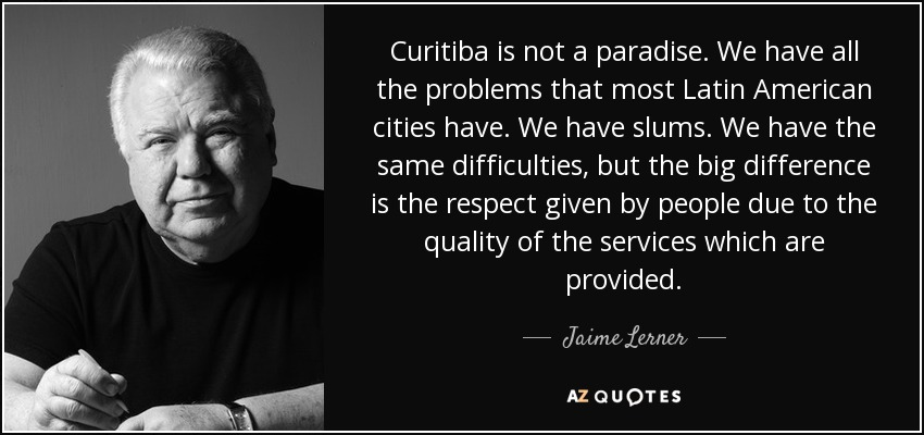Curitiba is not a paradise. We have all the problems that most Latin American cities have. We have slums. We have the same difficulties, but the big difference is the respect given by people due to the quality of the services which are provided. - Jaime Lerner