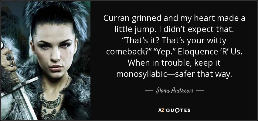 "Curran grinned and my heart made a little jump. I didn't expect that. ""That's it? That's your witty comeback?"" ""Yep."" Eloquence 'R' Us. When in trouble, keep it monosyllabic—safer that way. - Ilona Andrews"