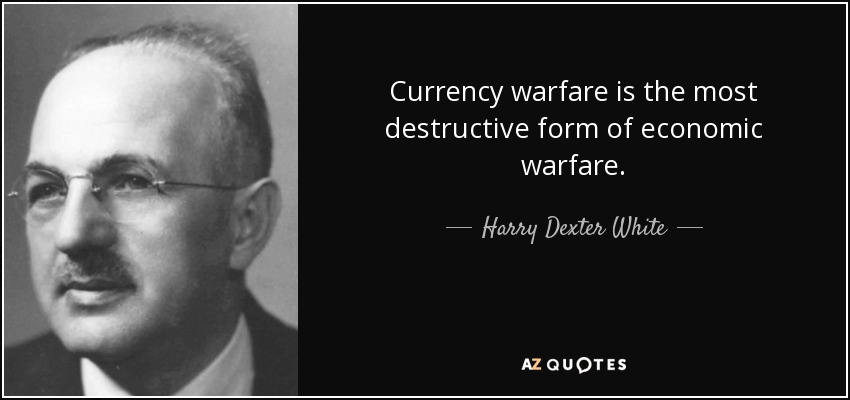 Currency warfare is the most destructive form of economic warfare. - Harry Dexter White