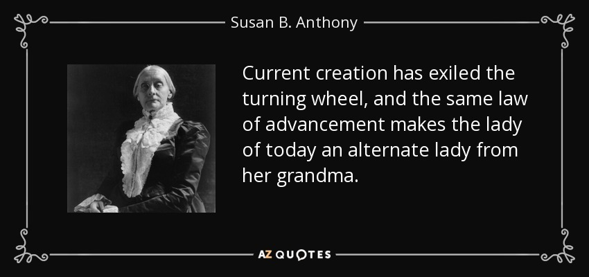 Current creation has exiled the turning wheel, and the same law of advancement makes the lady of today an alternate lady from her grandma. - Susan B. Anthony