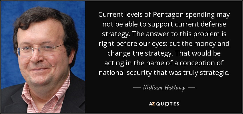 Current levels of Pentagon spending may not be able to support current defense strategy. The answer to this problem is right before our eyes: cut the money and change the strategy. That would be acting in the name of a conception of national security that was truly strategic. - William Hartung