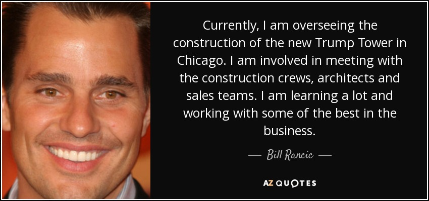 Currently, I am overseeing the construction of the new Trump Tower in Chicago. I am involved in meeting with the construction crews, architects and sales teams. I am learning a lot and working with some of the best in the business. - Bill Rancic