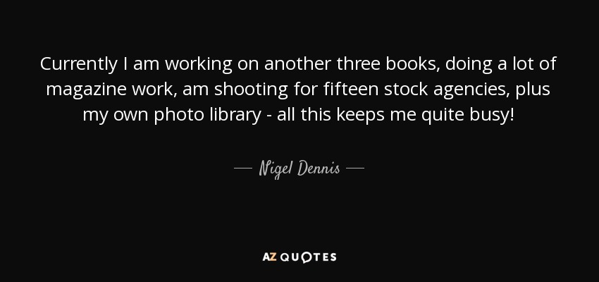 Currently I am working on another three books, doing a lot of magazine work, am shooting for fifteen stock agencies, plus my own photo library - all this keeps me quite busy! - Nigel Dennis