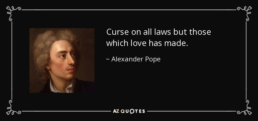 Curse on all laws but those which love has made. - Alexander Pope