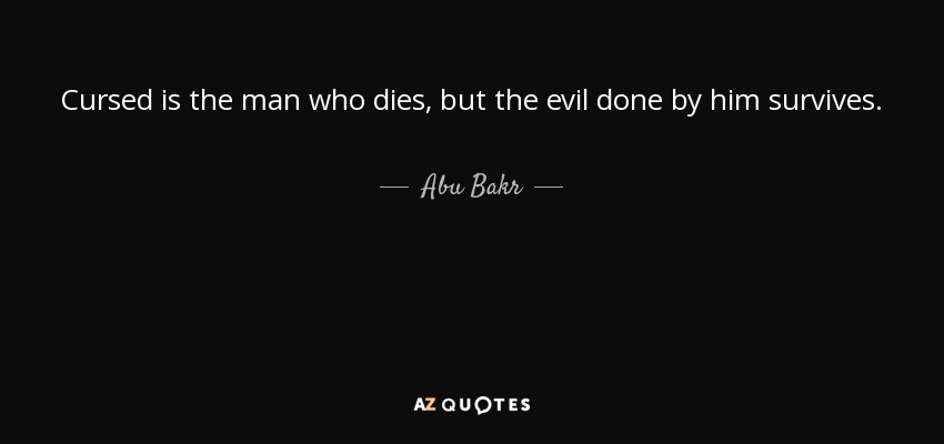 Cursed is the man who dies, but the evil done by him survives. - Abu Bakr