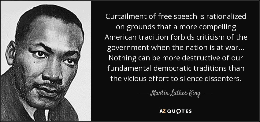 Curtailment of free speech is rationalized on grounds that a more compelling American tradition forbids criticism of the government when the nation is at war... Nothing can be more destructive of our fundamental democratic traditions than the vicious effort to silence dissenters. - Martin Luther King, Jr.