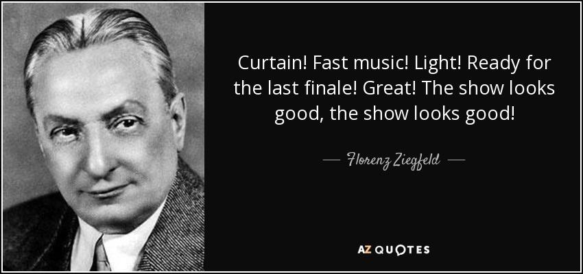 Curtain! Fast music! Light! Ready for the last finale! Great! The show looks good, the show looks good! - Florenz Ziegfeld