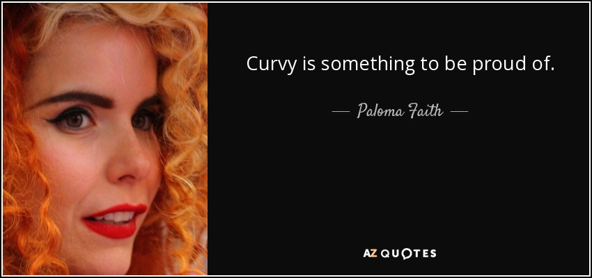 Curvy is something to be proud of. - Paloma Faith