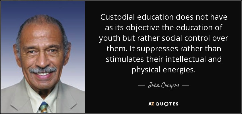 Custodial education does not have as its objective the education of youth but rather social control over them. It suppresses rather than stimulates their intellectual and physical energies. - John Conyers