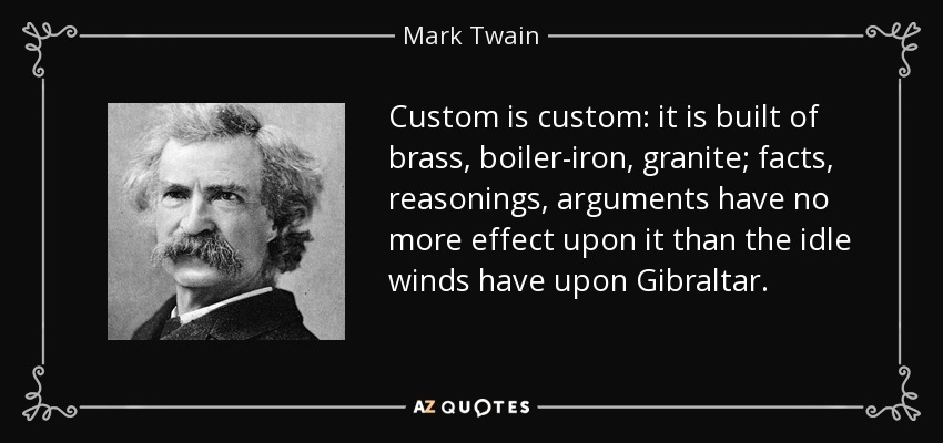 Custom is custom: it is built of brass, boiler-iron, granite; facts, reasonings, arguments have no more effect upon it than the idle winds have upon Gibraltar. - Mark Twain