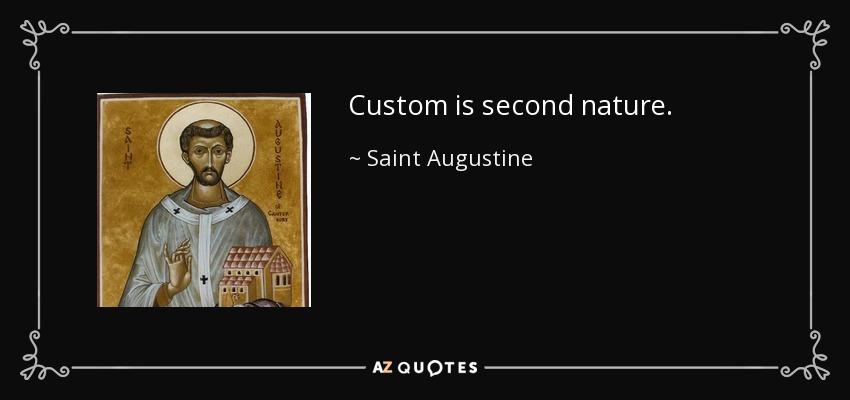 Custom is second nature. - Saint Augustine