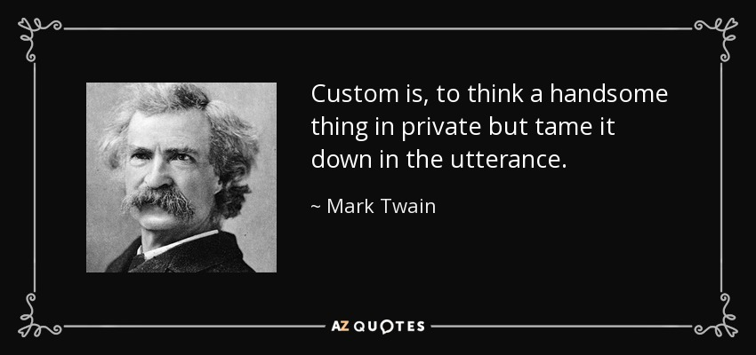 Custom is, to think a handsome thing in private but tame it down in the utterance. - Mark Twain