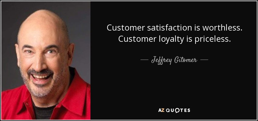 Customer satisfaction is worthless. Customer loyalty is priceless. - Jeffrey Gitomer